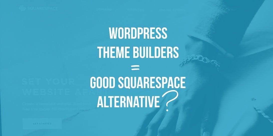 Are WordPress Theme Builders a Good Squarespace Alternative?